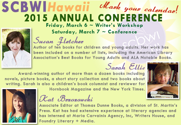 SAVE THE DATE! SCBWI-Hawaii 2015 Annual Conference in Honolulu, Hawaii Friday, March 6 - Writer's Workshop Saturday, March 7 - Conference The 2015 conference will feature three special guests: authors Susan Fletcher and Sarah Ellis, and Associate Editor Kat Brzozowski. The intensive limited-attendance Writer's Workshop, led by Susan and Sarah, will focus on the essentials of plotting and will be helpful to writers at any skill level. At the conference, Kat, Susan and Sarah will share their knowledge and expertise in the children's publishing industry, and there will be opportunities to have your writing and illustration critiqued during our first-page critique session, or by signing up for optional manuscript/portfolio critiques by professionals.   Plan ahead and don't miss out on your chance to learn from the best–you're sure to come away inspired!   Featured Guests: Susan Fletcher, author of ten books for children and young adults. Her work has been included on a number of lists, including the American Library Association's Best Books for Young Adults and ALA Notable Books.         Sarah Ellis, award-winning author of more than a dozen books including novels, picture books, a short story collection and two books about writing. Sarah is also a children's book columnist and reviewer for Hornbook Magazine and the New York Times.       Kat Brzozowski, Associate Editor at Thomas Dunne Books, a division of St. Martin's Press. Kat has had extensive experience at literary agencies and has interned at Maria Carvainis Agency, Inc, Writers House, and Foundry Literary + Media.       More information to come!