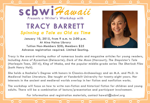 Society of Children's Book Writers and Illustrators - Hawaii Region Presents a Writer's Workshop with TRACY BARRETT Spinning a Tale as Old as Time January 10, 2015, from 9 a.m. to 2:00 p.m. At Aina Haina Library Tuition Non-Members $50; Members $25 Advance registration required. Limited Seating. Tracy is the author of numerous books and magazine articles for young readers. She holds a Bachelor's Degree with honors in Classics-Archaeology from Brown University and an M.A. and Ph.D. in Medieval Italian Literature from the University of California, Berkeley. She taught at Vanderbilt University for twenty-eight years. Her scholarly interests in the ancient and medieval worlds overlap in her fiction and nonfiction works. A grant from the National Endowment for the Humanities to study medieval women writers led to the writing of her award-winning young-adult novel, Anna of Byzantium(Delacorte). Her most recent publications are Dark of the Moon (Harcourt) a YA retelling of the myth of the minotaur, King of Ithaka, a YA novel based on Homer's Odyssey; the popular middle-grade series The Sherlock Files (both Henry Holt) and The Stepsister's Tale (Harlequin Teen, 2014) which received starred reviews from both Publisher's Weekly and Kirkus and was a PW Book of the Week. The workshop will focus on how to write non-fiction and historical fiction for children and young adults. There will be a combination of lecture/presentation and participant involvement.   Read more about Tracy Barrett at her website: http://www.tracybarrett.com/bio.htm CONTACT hawaii@scbwi.org for information and registration material.