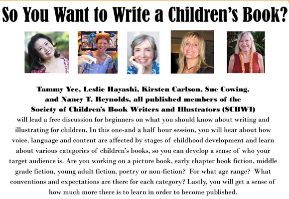 Saturday, May 16, 2015, 2:00-4:00pm So You Want To Write A Children's Book? Are you working on a picture book, an early chapter book fiction, middle grade fiction, young adult fiction, poetry or non-fiction? Join us for a free discussion for beginners on what you should know about writing and illustrating for children. Hear how voice, language and content are affected by stages of childhood development and learn about various categories of children's books, so you can develop a sense of who your target audience. Presented by the Society of Children's Book Writers and Illustrators (SCBWI), featuring Leslie Hayashi, Sue Cowing, Kirsten Carlson, Nancy Reynolds and Tammy Yee.